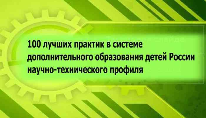 100 лучших практик в государственной системе дополнительного  образования детей России научно-технического профиля